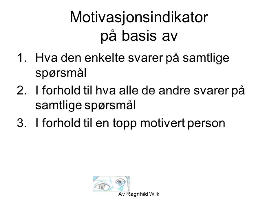 Av Ragnhild Wiik Motivasjonsindikator på basis av 1.Hva den enkelte svarer på samtlige spørsmål 2.I forhold til hva alle de andre svarer på samtlige s