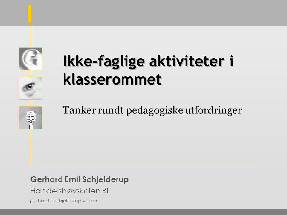 Ikke-faglige aktiviteter i klasserommet Tanker rundt pedagogiske utfordringer Gerhard Emil Schjelderup Handelshøyskolen BI gerhard.e.schjelderup@bi.no