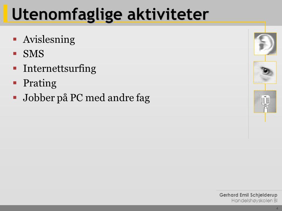 4 Gerhard Emil Schjelderup Handelshøyskolen BI Utenomfaglige aktiviteter  Avislesning  SMS  Internettsurfing  Prating  Jobber på PC med andre fag