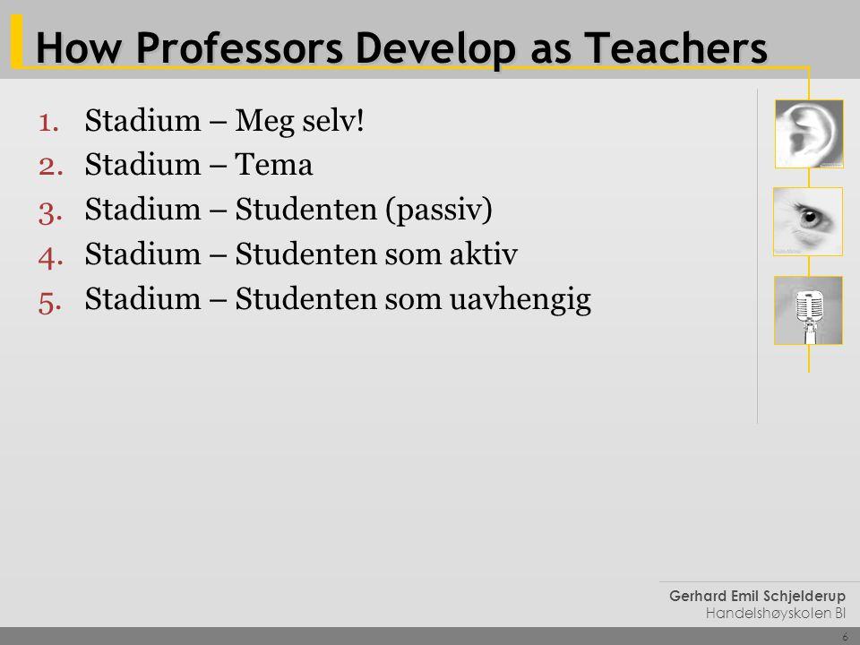6 Gerhard Emil Schjelderup Handelshøyskolen BI How Professors Develop as Teachers 1.Stadium – Meg selv! 2.Stadium – Tema 3.Stadium – Studenten (passiv