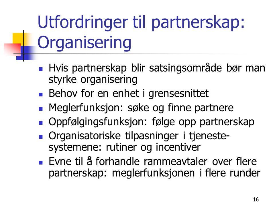 16 Utfordringer til partnerskap: Organisering Hvis partnerskap blir satsingsområde bør man styrke organisering Behov for en enhet i grensesnittet Meglerfunksjon: søke og finne partnere Oppfølgingsfunksjon: følge opp partnerskap Organisatoriske tilpasninger i tjeneste- systemene: rutiner og incentiver Evne til å forhandle rammeavtaler over flere partnerskap: meglerfunksjonen i flere runder