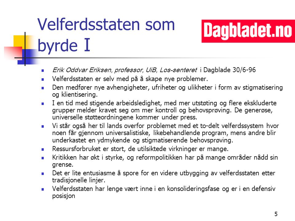 5 Velferdsstaten som byrde I Erik Oddvar Eriksen, professor, UiB, Los-senteret i Dagblade 30/6-96 Velferdsstaten er selv med på å skape nye problemer.