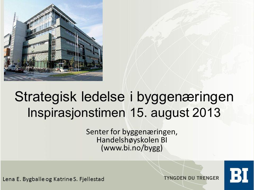 Strategisk ledelse i byggenæringen Inspirasjonstimen 15. august 2013 Lena E. Bygballe og Katrine S. Fjellestad Senter for byggenæringen, Handelshøysko