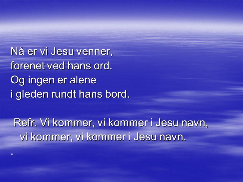 Nå er vi Jesu venner, forenet ved hans ord.Og ingen er alene i gleden rundt hans bord.