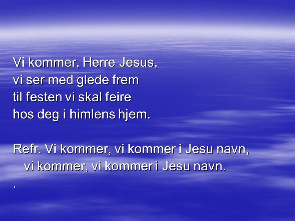 Vi kommer, Herre Jesus, vi ser med glede frem til festen vi skal feire hos deg i himlens hjem.
