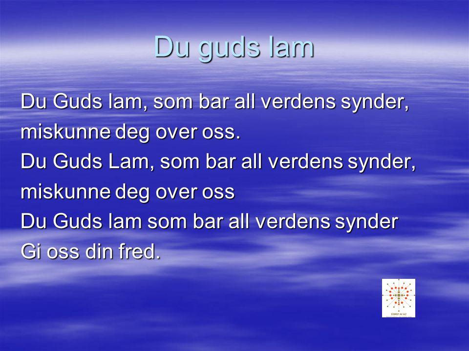 Du guds lam Du Guds lam, som bar all verdens synder, miskunne deg over oss.