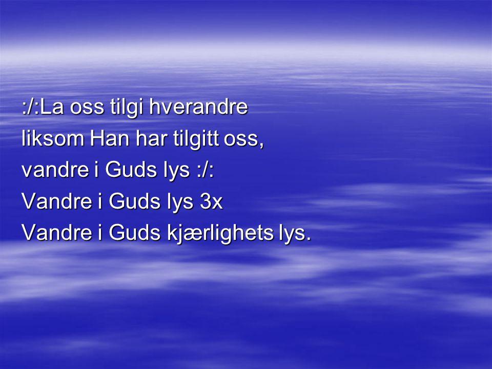 :/:La oss tilgi hverandre liksom Han har tilgitt oss, vandre i Guds lys :/: Vandre i Guds lys 3x Vandre i Guds kjærlighets lys.