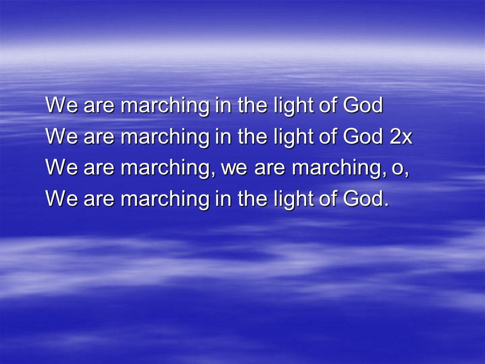 We are marching in the light of God We are marching in the light of God 2x We are marching, we are marching, o, We are marching in the light of God.