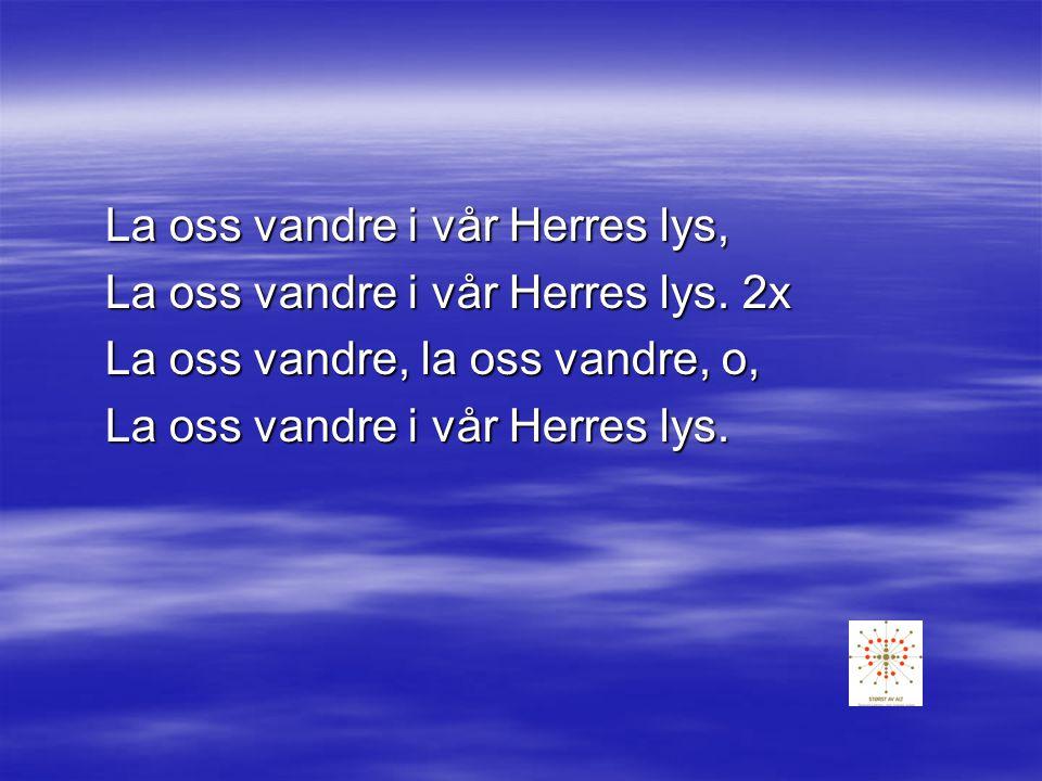 La oss vandre i lyset :/:La oss vandre i lyset liksom Han er lys, vandre i Guds lys :/: Vandre i Guds lys 3x Vandre i Guds kjærlighets lys.