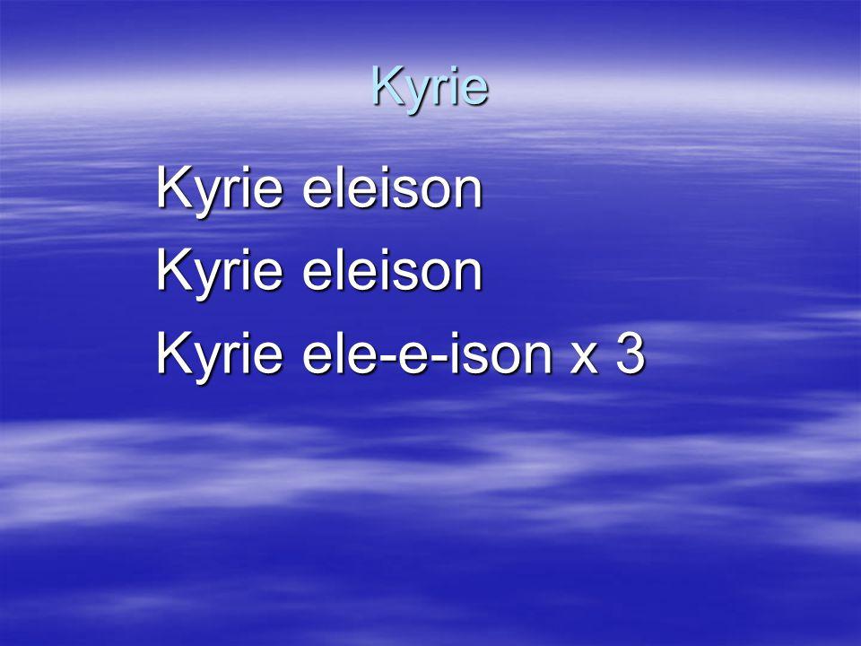 Kyrie Kyrie eleison Kyrie ele-e-ison x 3