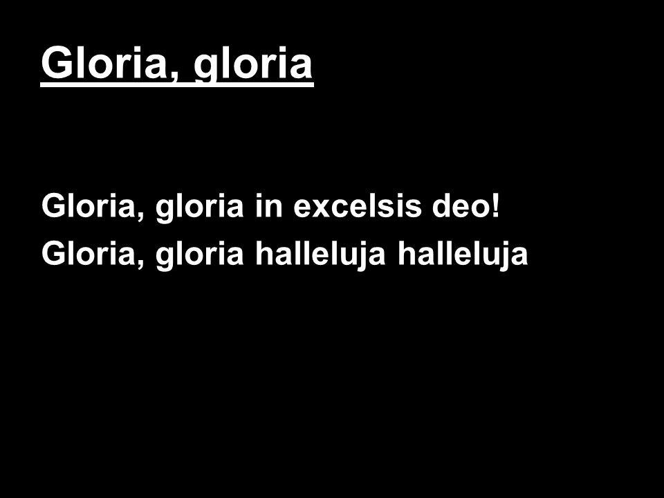 Gloria, gloria Gloria, gloria in excelsis deo! Gloria, gloria halleluja halleluja