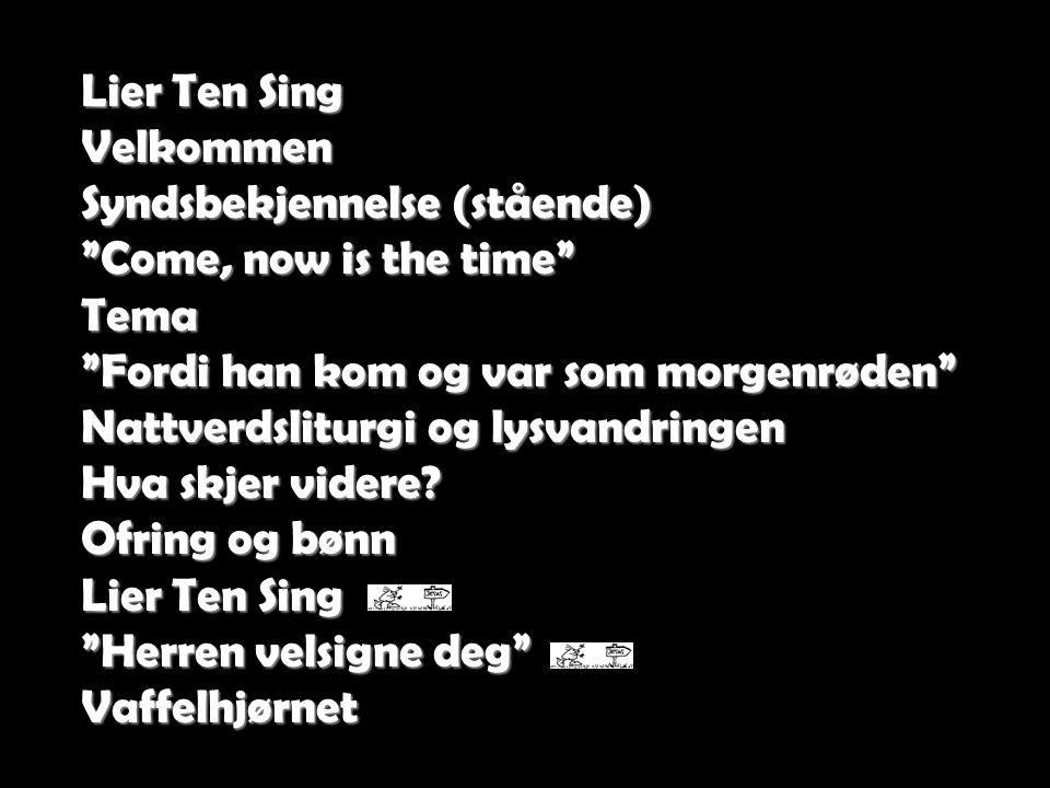 """Lier Ten Sing Velkommen Syndsbekjennelse (stående) """"Come, now is the time"""" Tema """"Fordi han kom og var som morgenrøden"""" Nattverdsliturgi og lysvandring"""