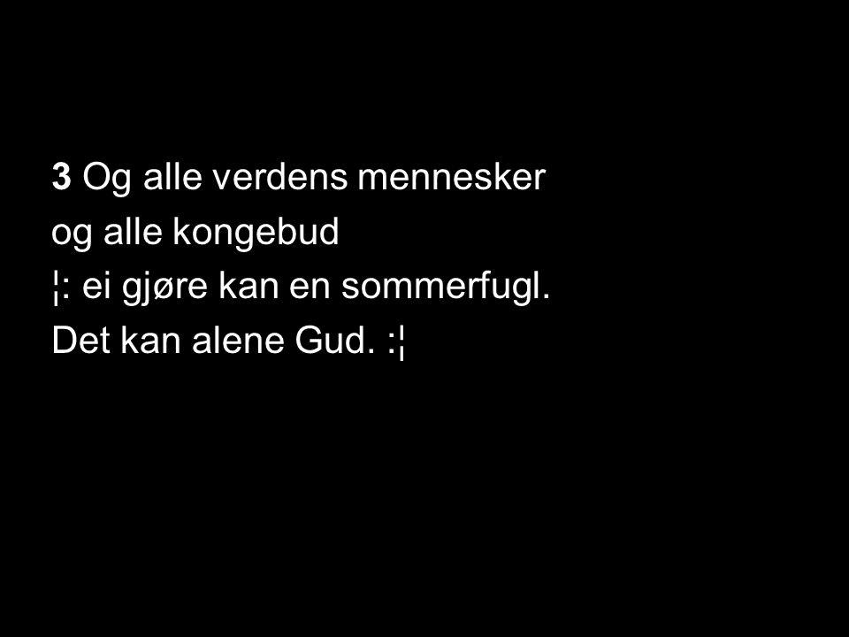 3 Og alle verdens mennesker og alle kongebud ¦: ei gjøre kan en sommerfugl. Det kan alene Gud. :¦