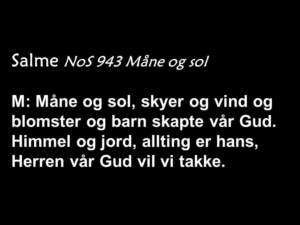 Salme NoS 943 Måne og sol M: Måne og sol, skyer og vind og blomster og barn skapte vår Gud. Himmel og jord, allting er hans, Herren vår Gud vil vi tak