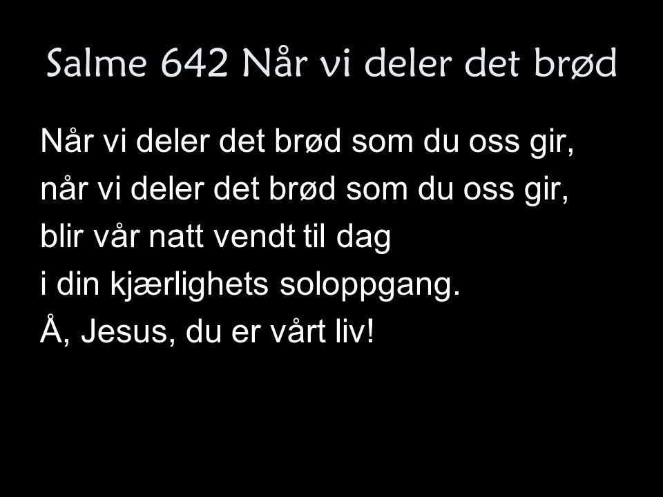 Salme 642 Når vi deler det brød Når vi deler det brød som du oss gir, når vi deler det brød som du oss gir, blir vår natt vendt til dag i din kjærligh