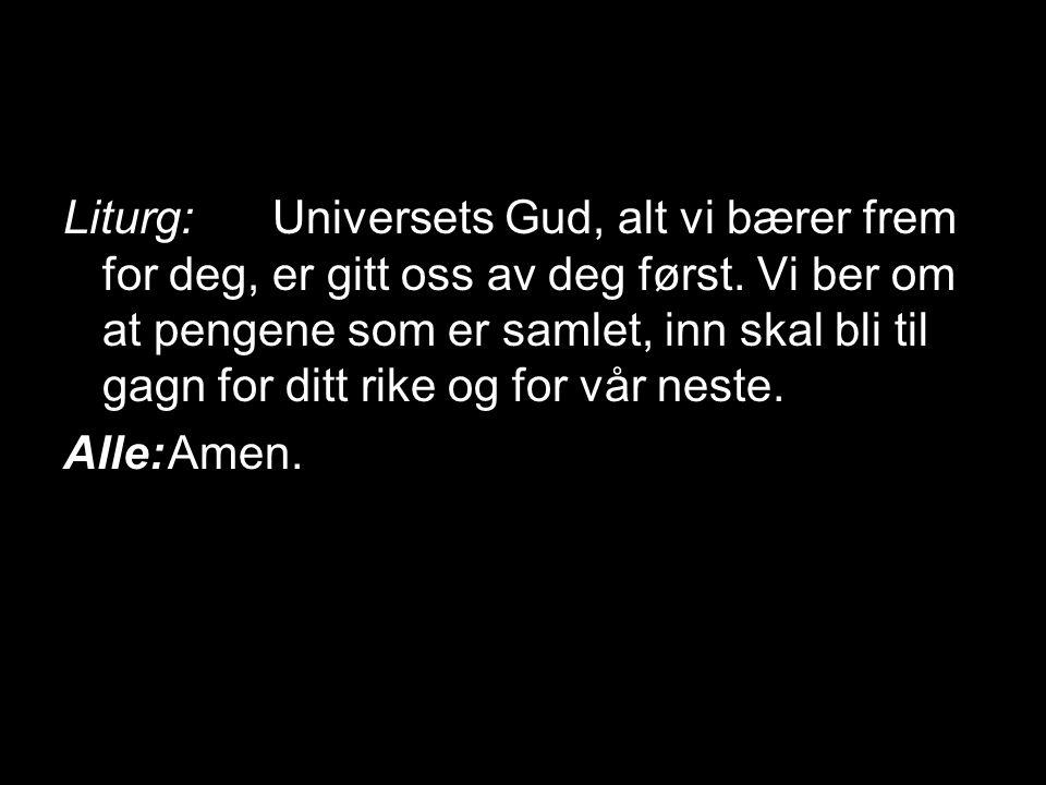 Liturg:Universets Gud, alt vi bærer frem for deg, er gitt oss av deg først. Vi ber om at pengene som er samlet, inn skal bli til gagn for ditt rike og
