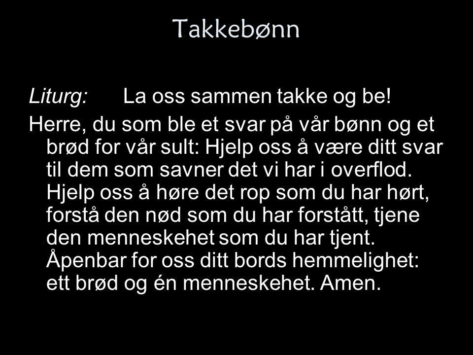 Takkebønn Liturg:La oss sammen takke og be! Herre, du som ble et svar på vår bønn og et brød for vår sult: Hjelp oss å være ditt svar til dem som savn
