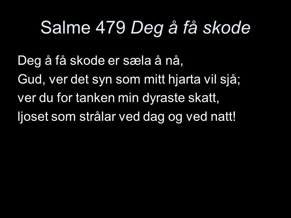 Salme 479 Deg å få skode Deg å få skode er sæla å nå, Gud, ver det syn som mitt hjarta vil sjå; ver du for tanken min dyraste skatt, ljoset som stråla