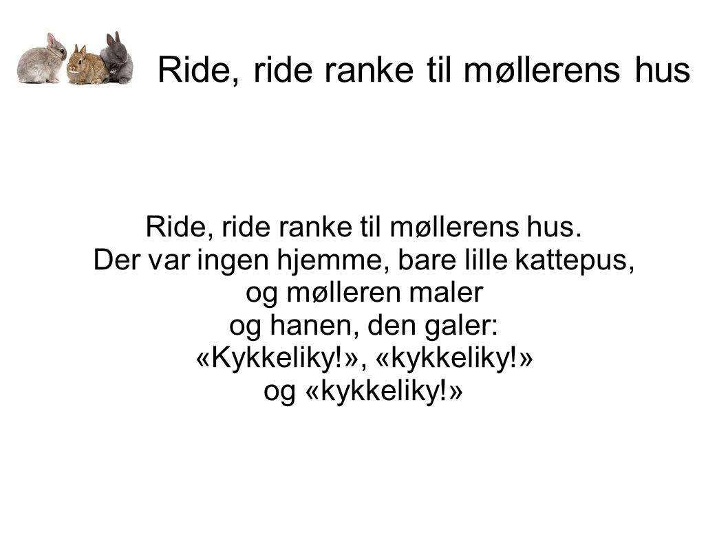 Ride, ride ranke til møllerens hus Ride, ride ranke til møllerens hus. Der var ingen hjemme, bare lille kattepus, og mølleren maler og hanen, den gale
