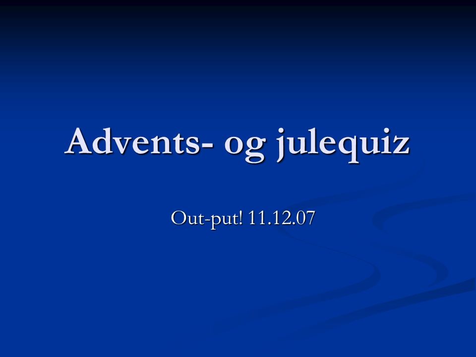 Advents- og julequiz Out-put! 11.12.07 Out-put! 11.12.07