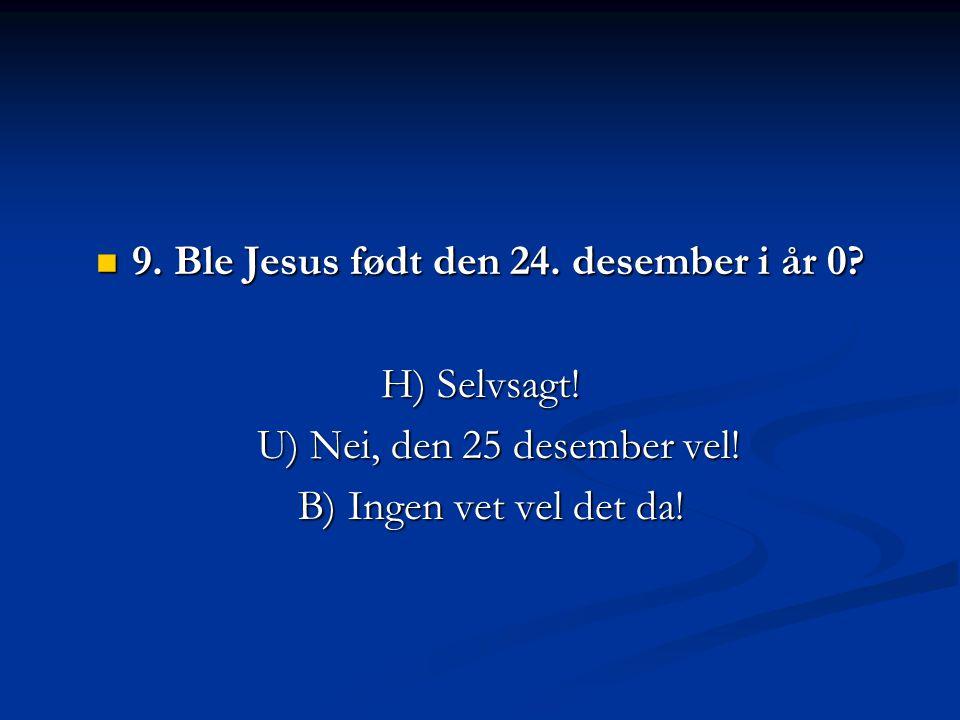 9. Ble Jesus født den 24. desember i år 0? 9. Ble Jesus født den 24. desember i år 0? H) Selvsagt! U) Nei, den 25 desember vel! B) Ingen vet vel det d