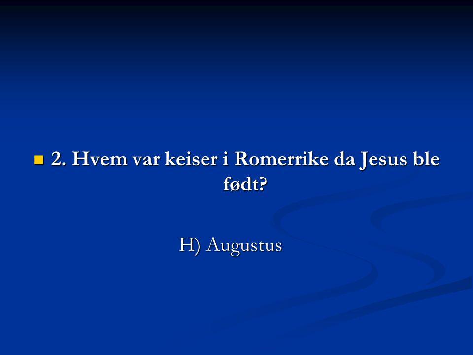 2. Hvem var keiser i Romerrike da Jesus ble født? 2. Hvem var keiser i Romerrike da Jesus ble født? H) Augustus H) Augustus
