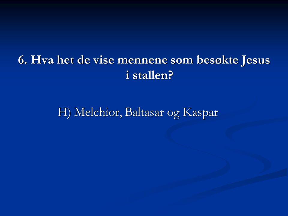 6. Hva het de vise mennene som besøkte Jesus i stallen? H) Melchior, Baltasar og Kaspar