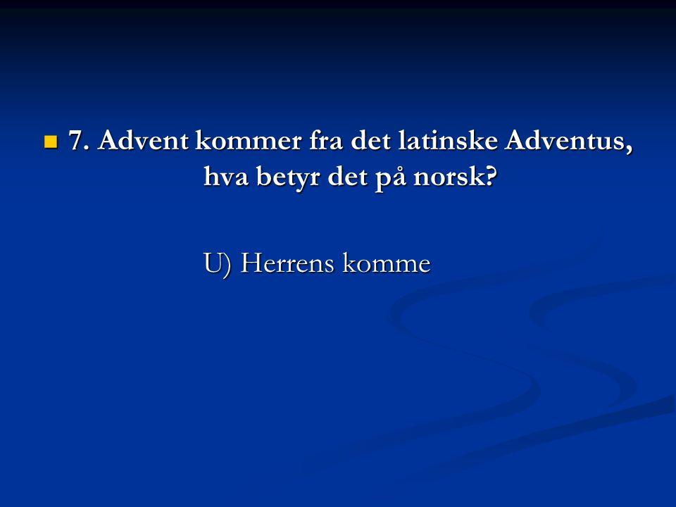 7. Advent kommer fra det latinske Adventus, hva betyr det på norsk? 7. Advent kommer fra det latinske Adventus, hva betyr det på norsk? U) Herrens kom