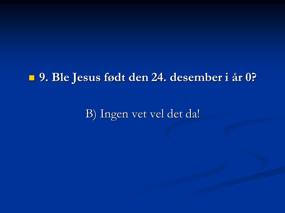 9. Ble Jesus født den 24. desember i år 0? 9. Ble Jesus født den 24. desember i år 0? B) Ingen vet vel det da!