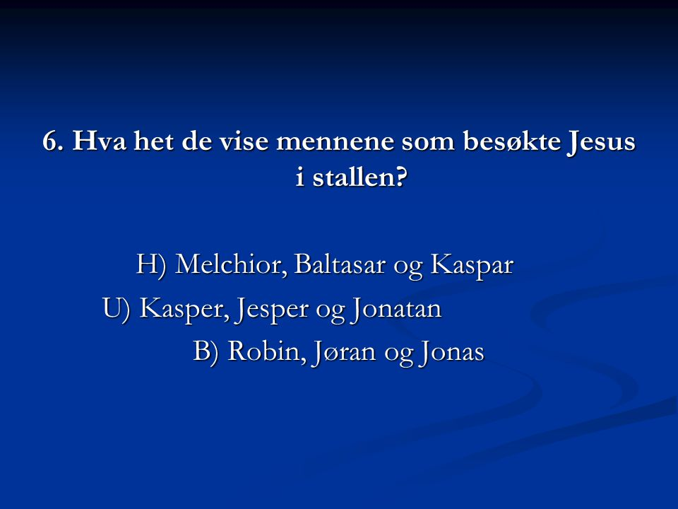6. Hva het de vise mennene som besøkte Jesus i stallen? H) Melchior, Baltasar og Kaspar U) Kasper, Jesper og Jonatan B) Robin, Jøran og Jonas