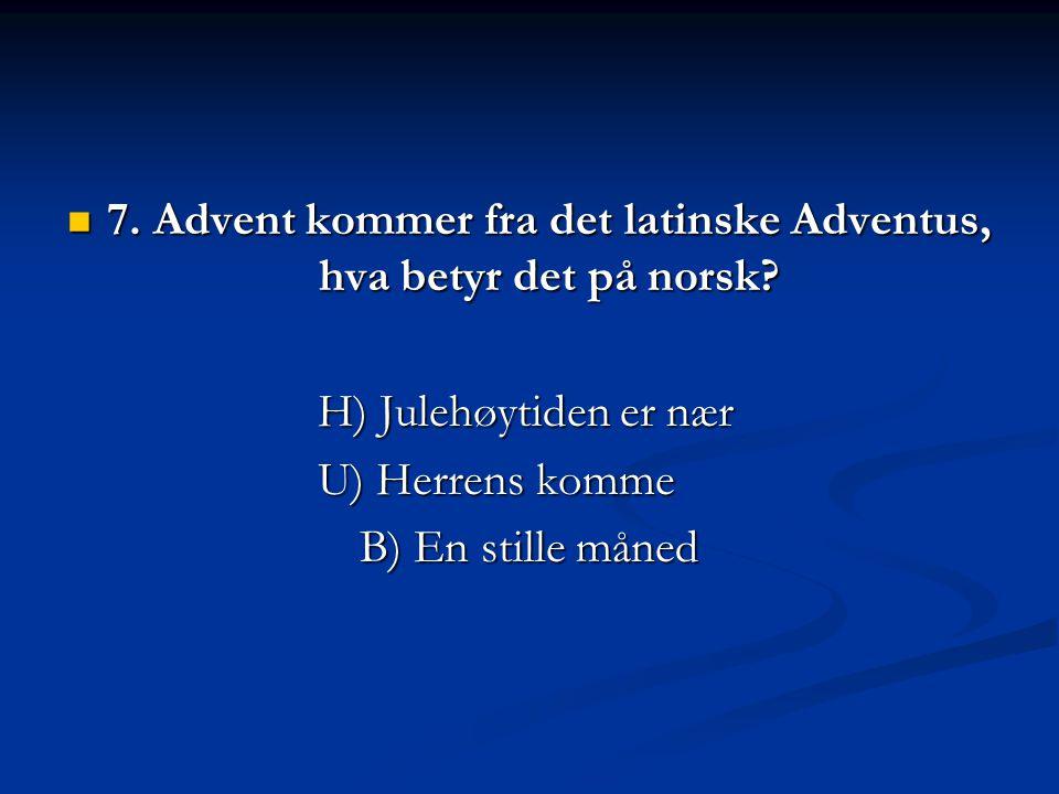 7. Advent kommer fra det latinske Adventus, hva betyr det på norsk? 7. Advent kommer fra det latinske Adventus, hva betyr det på norsk? H) Julehøytide