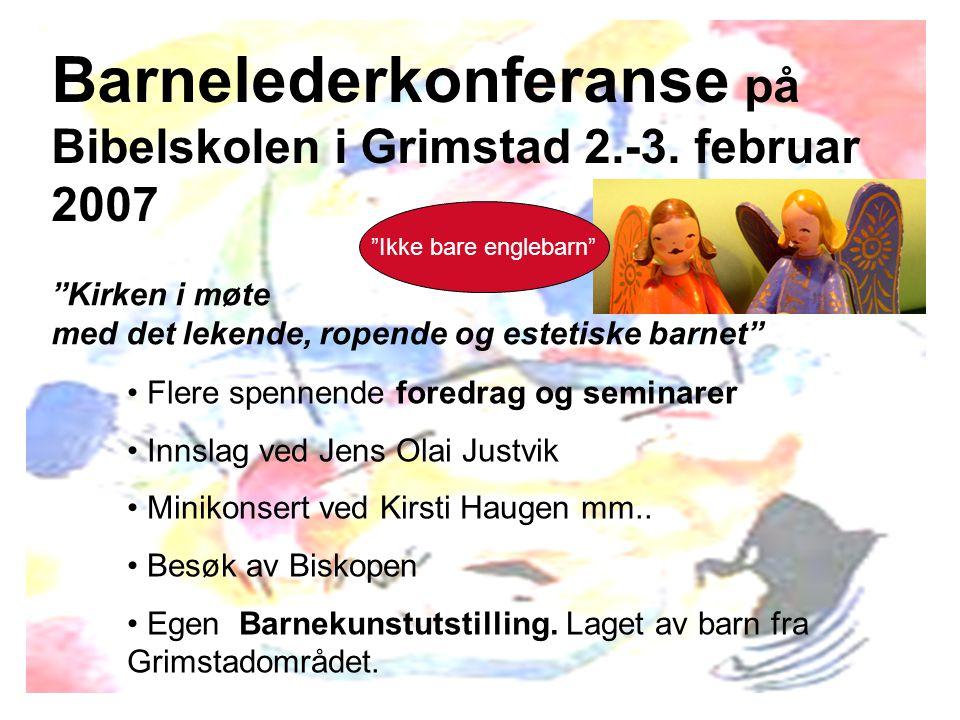 """Barnelederkonferanse på Bibelskolen i Grimstad 2.-3. februar 2007 """"Kirken i møte med det lekende, ropende og estetiske barnet"""" Flere spennende foredra"""