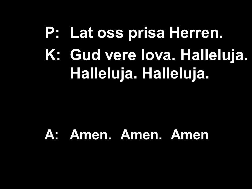 P:Lat oss prisa Herren. K:Gud vere lova. Halleluja. Halleluja. Halleluja. A:Amen. Amen. Amen