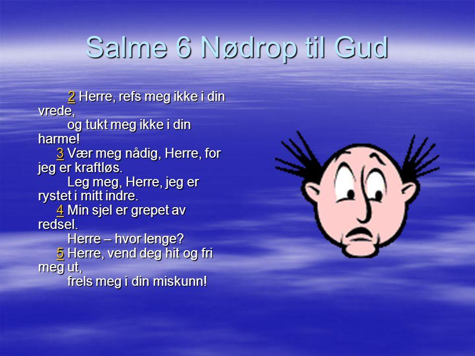 Salme 6 Nødrop til Gud 22 Herre, refs meg ikke i din vrede, og tukt meg ikke i din harme! 3 Vær meg nådig, Herre, for jeg er kraftløs. Leg meg, Herre,