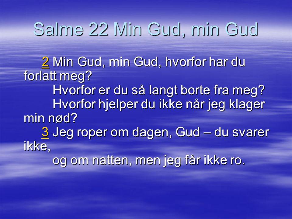 Salme 22 Min Gud, min Gud 22 Min Gud, min Gud, hvorfor har du forlatt meg? Hvorfor er du så langt borte fra meg? Hvorfor hjelper du ikke når jeg klage