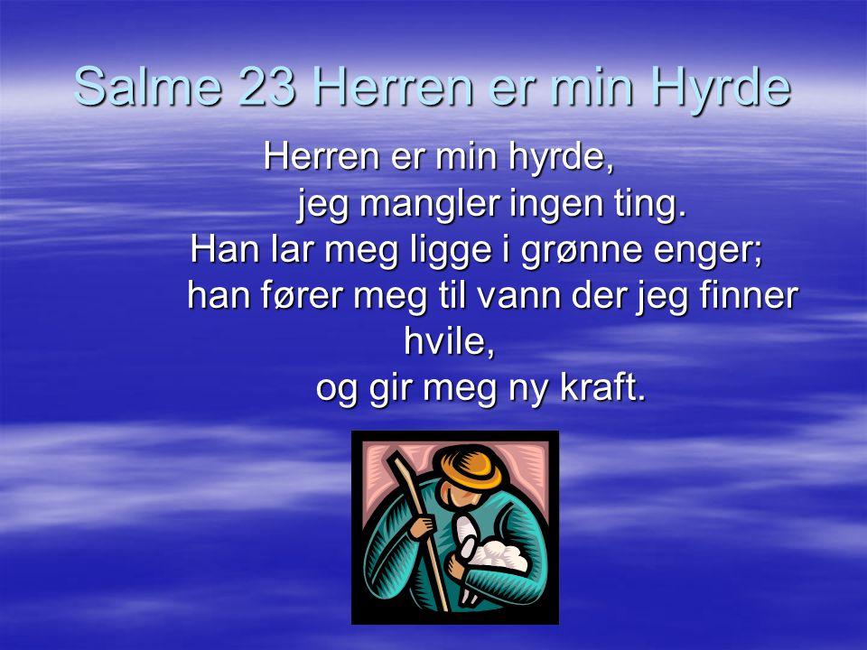 Salme 23 Herren er min Hyrde Herren er min hyrde, jeg mangler ingen ting. Han lar meg ligge i grønne enger; han fører meg til vann der jeg finner hvil