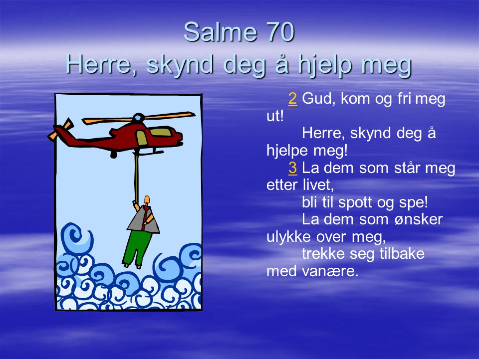 Salme 70 Herre, skynd deg å hjelp meg 2 Gud, kom og fri meg ut! Herre, skynd deg å hjelpe meg! 3 La dem som står meg etter livet, bli til spott og spe