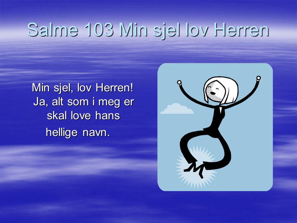 Salme 103 Min sjel lov Herren Min sjel, lov Herren! Ja, alt som i meg er skal love hans Min sjel, lov Herren! Ja, alt som i meg er skal love hans hell