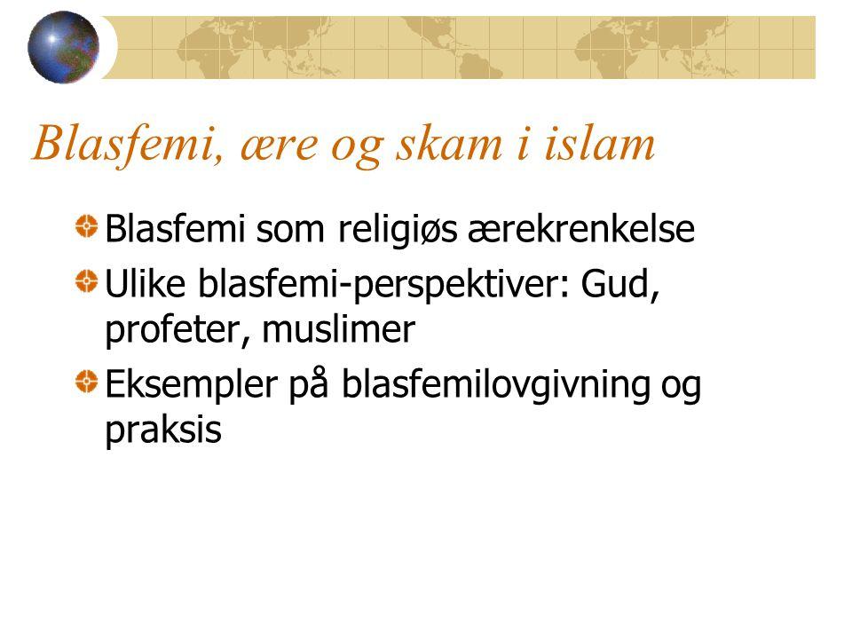 Blasfemi, ære og skam i islam Blasfemi som religiøs ærekrenkelse Ulike blasfemi-perspektiver: Gud, profeter, muslimer Eksempler på blasfemilovgivning og praksis