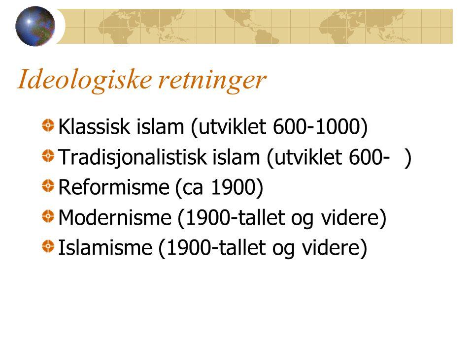 Ideologiske retninger Klassisk islam (utviklet 600-1000) Tradisjonalistisk islam (utviklet 600- ) Reformisme (ca 1900) Modernisme (1900-tallet og videre) Islamisme (1900-tallet og videre)