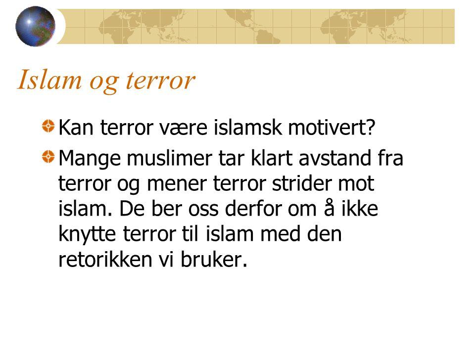 Islam og terror Kan terror være islamsk motivert? Mange muslimer tar klart avstand fra terror og mener terror strider mot islam. De ber oss derfor om
