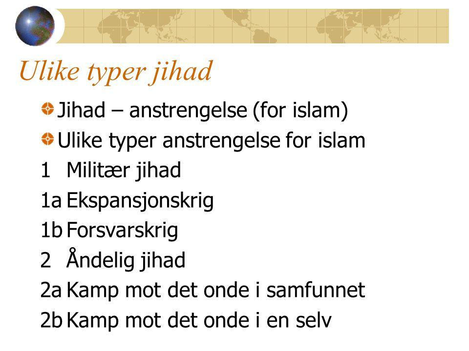 Ulike typer jihad Jihad – anstrengelse (for islam) Ulike typer anstrengelse for islam 1Militær jihad 1aEkspansjonskrig 1bForsvarskrig 2Åndelig jihad 2aKamp mot det onde i samfunnet 2bKamp mot det onde i en selv