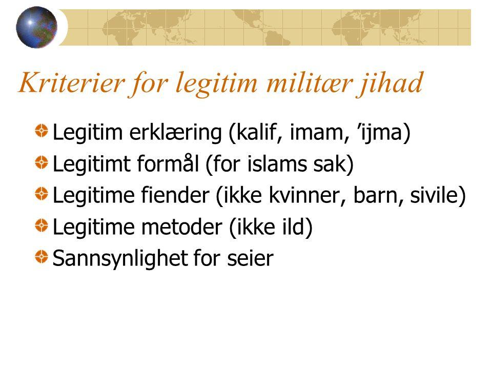 Kriterier for legitim militær jihad Legitim erklæring (kalif, imam, 'ijma) Legitimt formål (for islams sak) Legitime fiender (ikke kvinner, barn, sivile) Legitime metoder (ikke ild) Sannsynlighet for seier