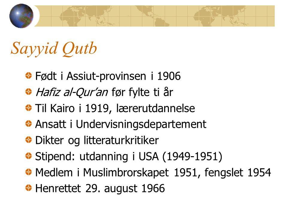 Sayyid Qutb Født i Assiut-provinsen i 1906 Hafiz al-Qur'an før fylte ti år Til Kairo i 1919, lærerutdannelse Ansatt i Undervisningsdepartement Dikter og litteraturkritiker Stipend: utdanning i USA (1949-1951) Medlem i Muslimbrorskapet 1951, fengslet 1954 Henrettet 29.