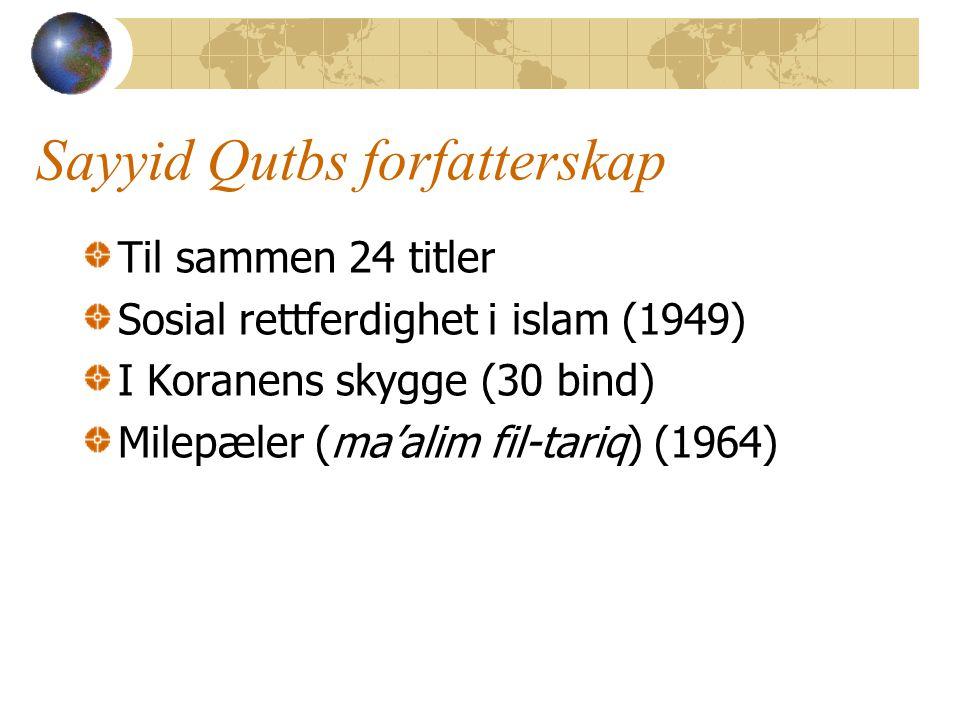 Sayyid Qutbs forfatterskap Til sammen 24 titler Sosial rettferdighet i islam (1949) I Koranens skygge (30 bind) Milepæler (ma'alim fil-tariq) (1964)