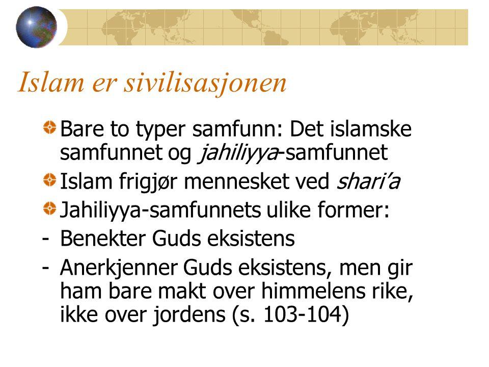 Islam er sivilisasjonen Bare to typer samfunn: Det islamske samfunnet og jahiliyya-samfunnet Islam frigjør mennesket ved shari'a Jahiliyya-samfunnets