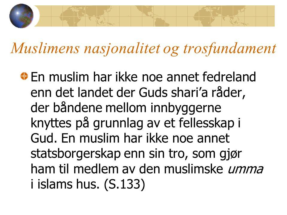 Muslimens nasjonalitet og trosfundament En muslim har ikke noe annet fedreland enn det landet der Guds shari'a råder, der båndene mellom innbyggerne knyttes på grunnlag av et fellesskap i Gud.