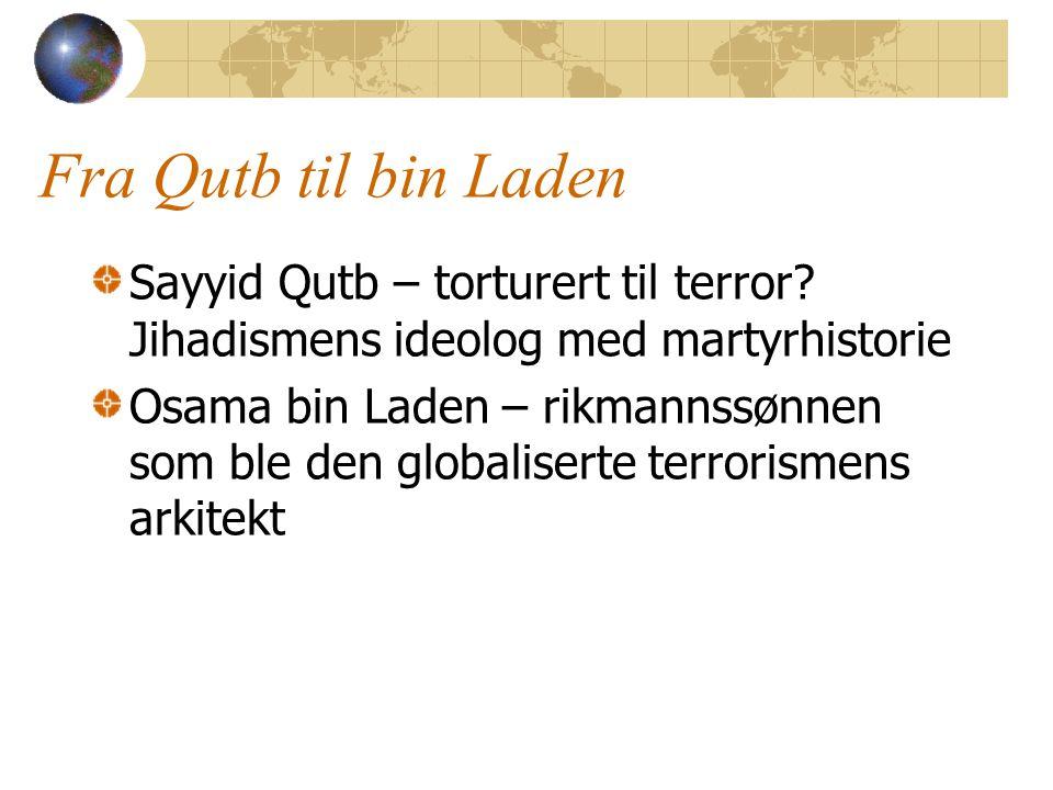 Fra Qutb til bin Laden Sayyid Qutb – torturert til terror? Jihadismens ideolog med martyrhistorie Osama bin Laden – rikmannssønnen som ble den globali