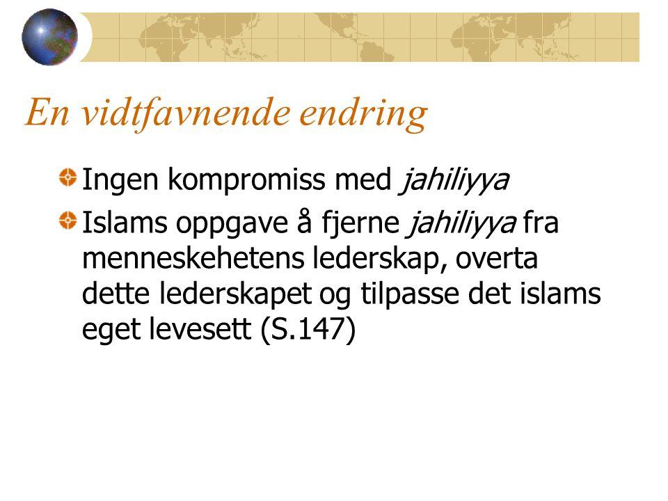 En vidtfavnende endring Ingen kompromiss med jahiliyya Islams oppgave å fjerne jahiliyya fra menneskehetens lederskap, overta dette lederskapet og tilpasse det islams eget levesett (S.147)