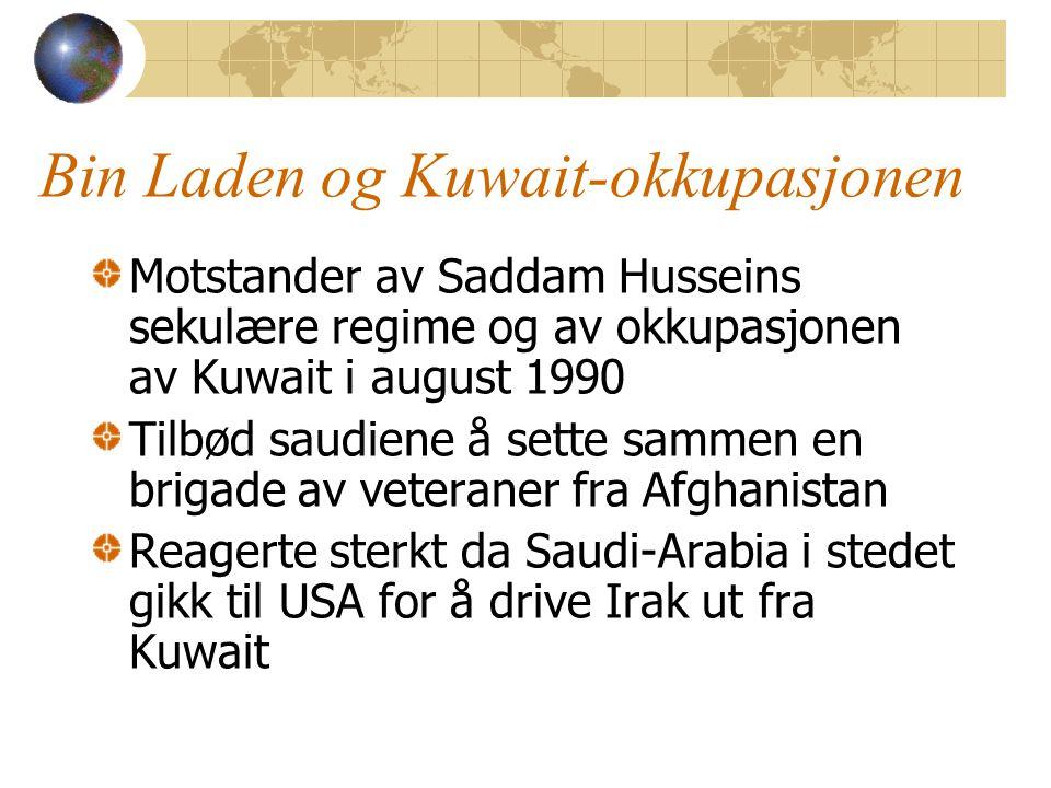 Bin Laden og Kuwait-okkupasjonen Motstander av Saddam Husseins sekulære regime og av okkupasjonen av Kuwait i august 1990 Tilbød saudiene å sette sammen en brigade av veteraner fra Afghanistan Reagerte sterkt da Saudi-Arabia i stedet gikk til USA for å drive Irak ut fra Kuwait